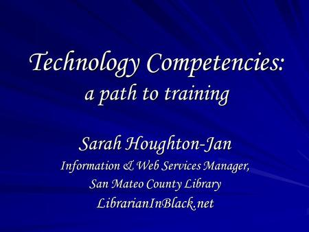 Technology Competencies: a path to training Sarah Houghton-Jan Information & Web Services Manager, San Mateo County Library LibrarianInBlack.net.