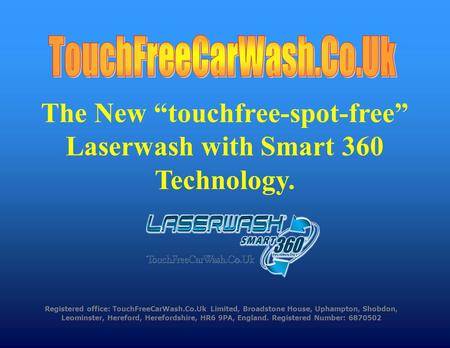 Registered office: TouchFreeCarWash.Co.Uk Limited, Broadstone House, Uphampton, Shobdon, Leominster, Hereford, Herefordshire, HR6 9PA, England. Registered.