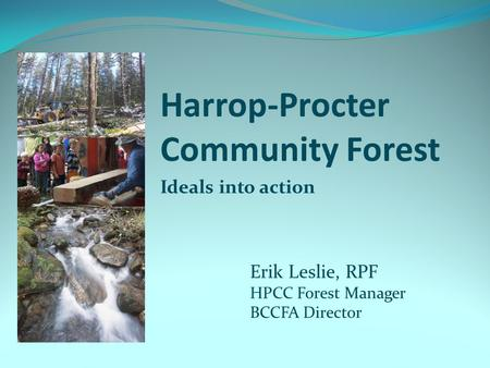 Harrop-Procter Community Forest Ideals into action Erik Leslie, RPF HPCC Forest Manager BCCFA Director.