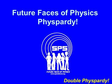 Future Faces of Physics Physpardy! Double Physpardy!