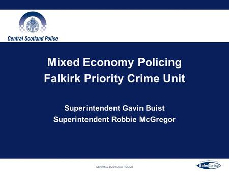 CENTRAL SCOTLAND POLICE Mixed Economy Policing Falkirk Priority Crime Unit Superintendent Gavin Buist Superintendent Robbie McGregor.