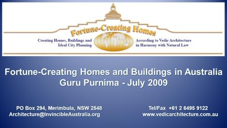 Fortune-Creating Homes and Buildings in Australia Guru Purnima - July 2009 PO Box 294, Merimbula, NSW 2548 Tel/Fax +61 2 6495 9122