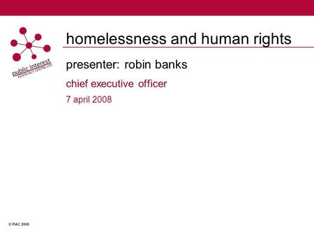 © PIAC 2008 homelessness and human rights presenter: robin banks chief executive officer 7 april 2008.