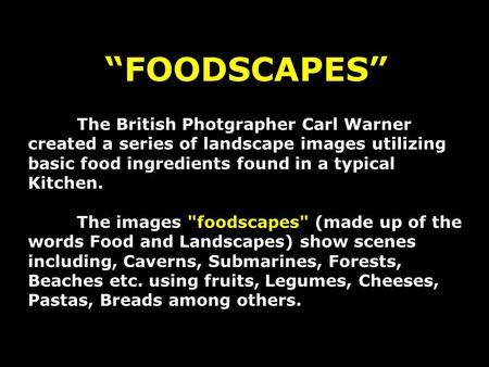 FOODSCAPES The British Photgrapher Carl Warner created a series of landscape images utilizing basic food ingredients found in a typical Kitchen. The images.
