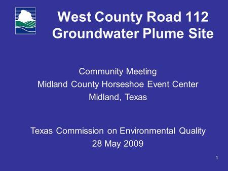 1 West County Road 112 Groundwater Plume Site Community Meeting Midland County Horseshoe Event Center Midland, Texas Texas Commission on Environmental.