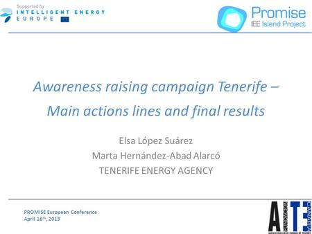 PROMISE European Conference April 16 th, 2013 Awareness raising campaign Tenerife – Main actions lines and final results Elsa López Suárez Marta Hernández-Abad.