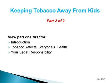Part 2 of 2 View part one first for: Introduction Tobacco Affects Everyones Health Your Legal Responsibility Keeping Tobacco Away From Kids May 2013.