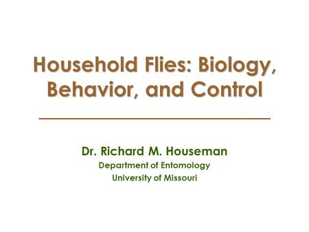 Household Flies: Biology, Behavior, and Control Dr. Richard M. Houseman Department of Entomology University of Missouri.