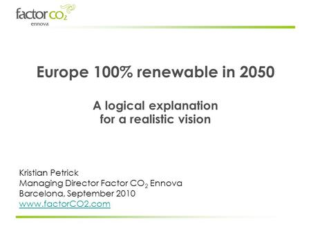 Europe 100% renewable in 2050 A logical explanation for a realistic vision Kristian Petrick Managing Director Factor CO 2 Ennova Barcelona, September 2010.