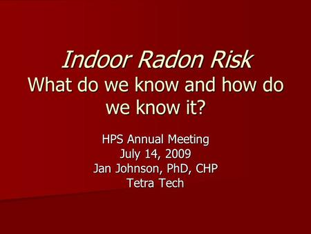 Indoor Radon Risk What do we know and how do we know it? HPS Annual Meeting July 14, 2009 Jan Johnson, PhD, CHP Tetra Tech.