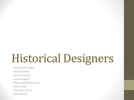 Historical Designers The Early Socialites: Elsie de Wolfe Dorothy Draper Syrie Maugham Eleanor McMillan Brown Sister Parish Ruby Ross Wood Billy Baldwin.