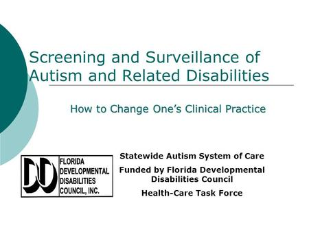 Screening and Surveillance of Autism and Related Disabilities How to Change Ones Clinical Practice Statewide Autism System of Care Funded by Florida Developmental.