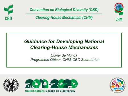 Convention on Biological Diversity (CBD) Clearing-House Mechanism (CHM) Guidance for Developing National Clearing-House Mechanisms Olivier de Munck Programme.