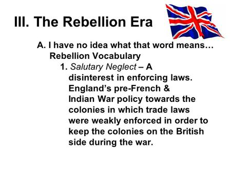 III. The Rebellion Era A. I have no idea what that word means… Rebellion Vocabulary 1. Salutary Neglect – A disinterest in enforcing laws. Englands pre-French.