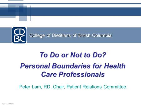 College of Dietitians of British Columbia To Do or Not to Do? Personal Boundaries for Health Care Professionals Peter Lam, RD, Chair, Patient Relations.