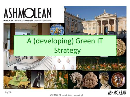 1 of 20 ICTF 2010 (Green desktop computing) The Ashmolean Green IT Strategy A (developing) Green IT Strategy.