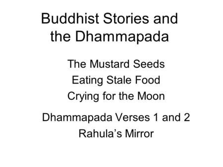 Buddhist Stories and the Dhammapada The Mustard Seeds Eating Stale Food Crying for the Moon Dhammapada Verses 1 and 2 Rahulas Mirror.