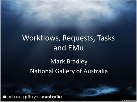 Workflows, Requests, Tasks and EMu Mark Bradley National Gallery of Australia.