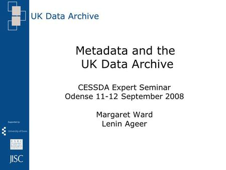 Metadata and the UK Data Archive CESSDA Expert Seminar Odense 11-12 September 2008 Margaret Ward Lenin Ageer.