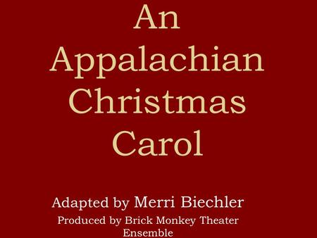An Appalachian Christmas Carol Adapted by Merri Biechler Produced by Brick Monkey Theater Ensemble.