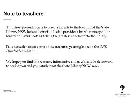 State Library of NSW 2010 Note to teachers This short presentation is to orient students to the location of the State Library NSW before their visit. It.