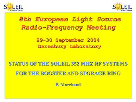 8th European Light Source Radio-Frequency Meeting 29-30 September 2004 Daresbury Laboratory Daresbury Laboratory STATUS OF THE SOLEIL 352 MHZ RF SYSTEMS.