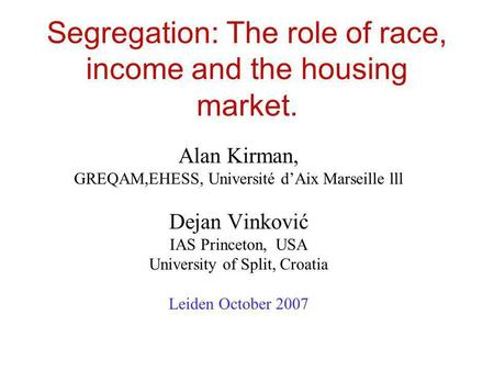Segregation: The role of race, income and the housing market. Alan Kirman, GREQAM,EHESS, Université dAix Marseille lll Dejan Vinković IAS Princeton, USA.