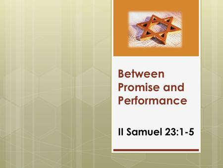 Between Promise and Performance II Samuel 23:1-5.
