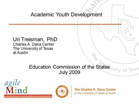 00 Uri Treisman, PhD Charles A. Dana Center The University of Texas at Austin Education Commission of the States July 2009 Academic Youth Development.