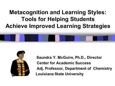 Metacognition and Learning Styles: Tools for Helping Students Achieve Improved Learning Strategies Saundra Y. McGuire, Ph.D., Director Center for Academic.