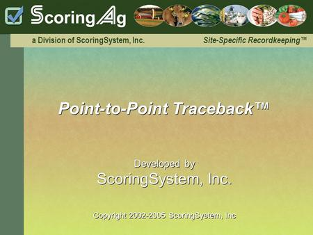 A Division of ScoringSystem, Inc. Site-Specific Recordkeeping Point-to-Point Traceback Developed by ScoringSystem, Inc. Copyright 2002-2005 ScoringSystem,