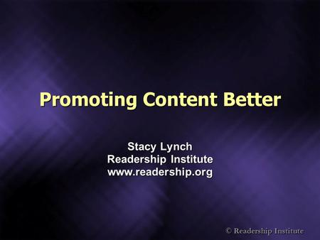 © Readership Institute Promoting Content Better Stacy Lynch Readership Institute www.readership.org.