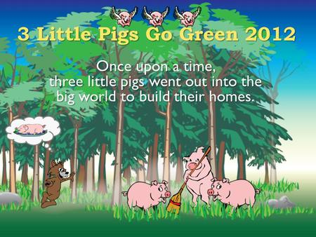 3 Little Pigs Go Green 2012 Once upon a time, three little pigs went out into the big world to build their homes.