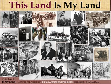 This Land Is My Land MANDATE FOR PALESTINE THE LEGAL ASPECTS OF JEWISH RIGHTS ELI E. HERTZ © Myths and Facts This Land Is My Land 1.