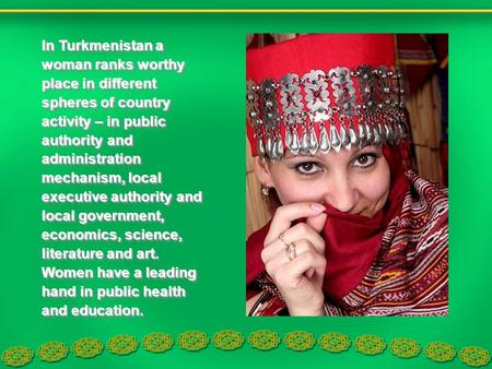 In Turkmenistan a woman ranks worthy place in different spheres of country activity – in public authority and administration mechanism, local executive.