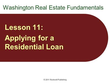 Washington Real Estate Fundamentals Lesson 11: Applying for a Residential Loan © 2011 Rockwell Publishing.