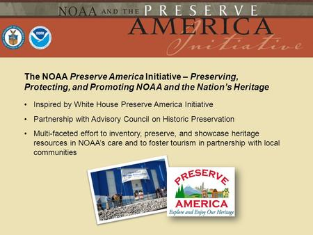 The NOAA Preserve America Initiative – Preserving, Protecting, and Promoting NOAA and the Nations Heritage Inspired by White House Preserve America Initiative.