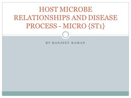 BY RANJEET RAMAN HOST MICROBE RELATIONSHIPS AND DISEASE PROCESS - MICRO {ST1}