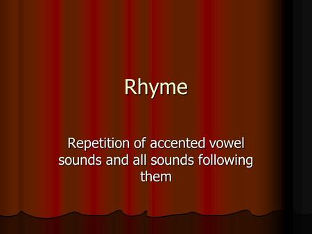 Rhyme Repetition of accented vowel sounds and all sounds following them.