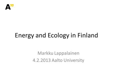 Markku Lappalainen 4.2.2013 Aalto University Energy and Ecology in Finland.