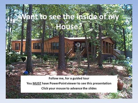 Want to see the inside of my House? Follow me, for a guided tour You MUST have PowerPoint viewer to see this presentation Click your mouse to advance the.