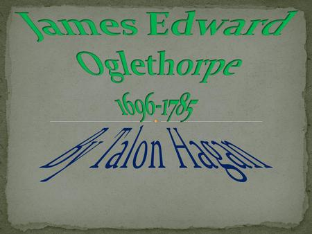 His Parents Early Life Event Leading Up To The Founding Of Georgia (2 slides) Oglethorpe's Guidance War of Jenkins Ear Later Life The End Sources.