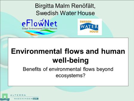 Birgitta Malm Renöfält, Swedish Water House Environmental flows and human well-being Benefits of environmental flows beyond ecosystems?