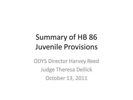 Summary of HB 86 Juvenile Provisions ODYS Director Harvey Reed Judge Theresa Dellick October 13, 2011.