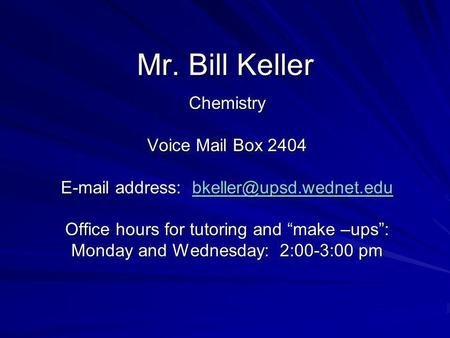 Mr. Bill Keller Chemistry Voice Mail Box 2404  address:  Office hours for tutoring and make –ups: