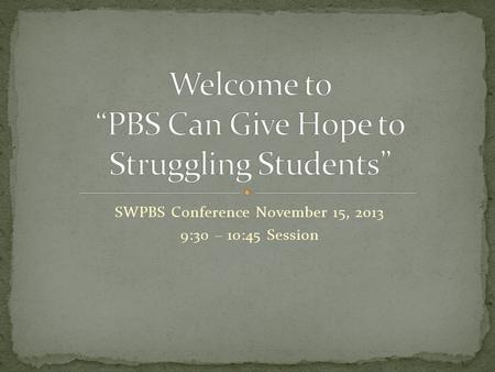 SWPBS Conference November 15, 2013 9:30 – 10:45 Session.
