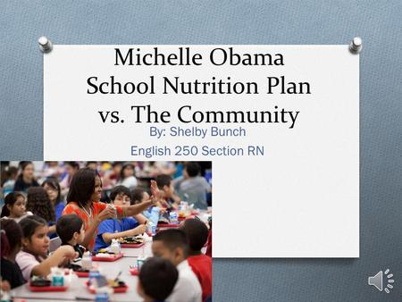 Michelle Obama School Nutrition Plan vs. The Community By: Shelby Bunch English 250 Section RN.