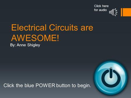 Electrical <strong>Circuits</strong> are AWESOME! By: Anne Shigley Click the blue POWER button to begin. Click here for audio.