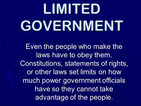 LIMITED GOVERNMENT Even the people who make the laws have to obey them. Constitutions, statements of rights, or other laws set limits on how much power.