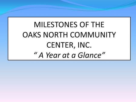 MILESTONES OF THE OAKS NORTH COMMUNITY CENTER, INC. A Year at a Glance.